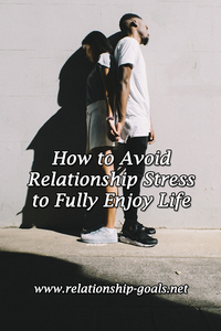 How to Avoid Relationship Stress to Fully Enjoy Life